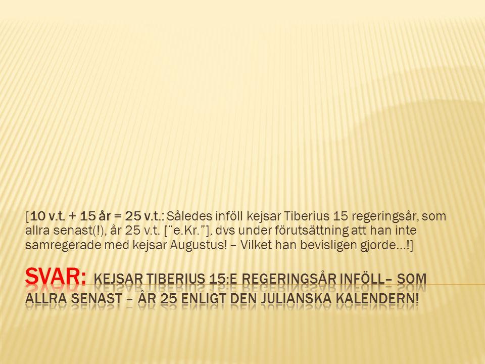 [10 v.t. + 15 år = 25 v.t.: Således inföll kejsar Tiberius 15 regeringsår, som allra senast(!), år 25 v.t. [ e.Kr. ], dvs under förutsättning att han inte samregerade med kejsar Augustus! – Vilket han bevisligen gjorde…!]
